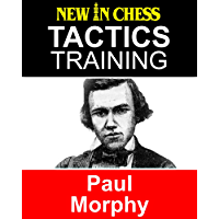 Tactics Training Paul Morphy: How to improve your Chess with Paul Morphy and become a Chess Tactics Master