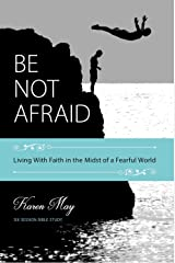 Be Not Afraid: Living with Faith in the Midst of a Fearful World Kindle Edition