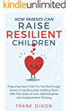 How Parents Can Raise Resilient Children: Preparing Your Child for the Real Tough World of Adulthood by Instilling Them With Principles of Love, Self-Discipline, and Independent Thinking