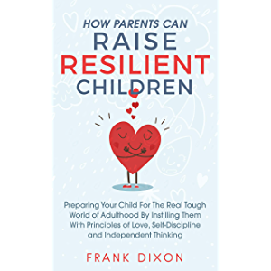 How Parents Can Raise Resilient Children: Preparing Your Child for the Real Tough World of Adulthood by Instilling Them…
