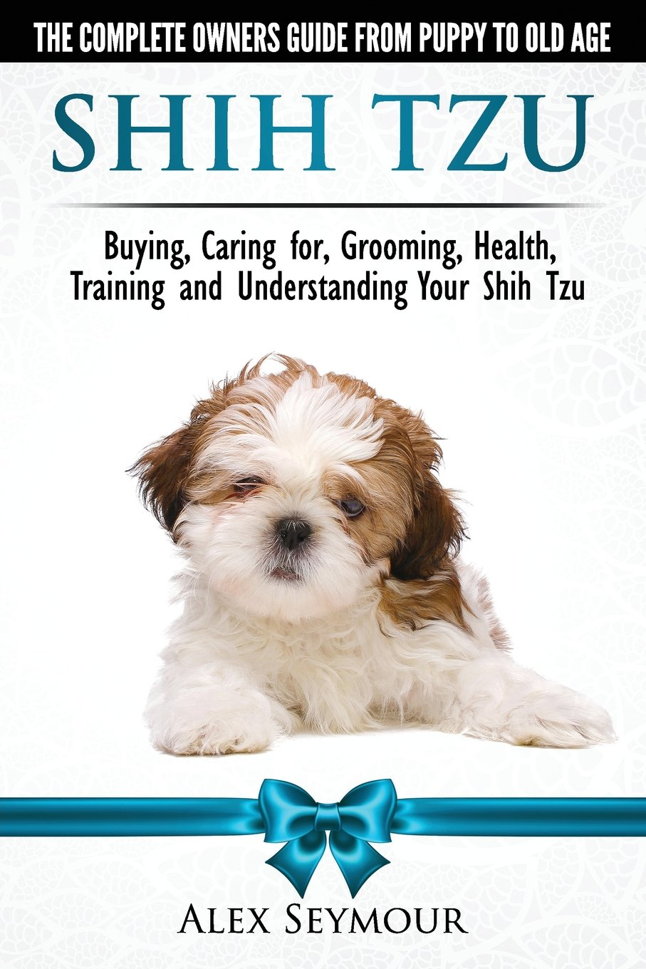 Shih Tzu Dogs The Complete Owners Guide From Puppy To Old Age