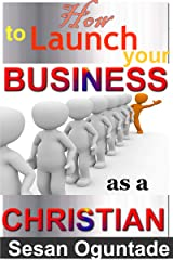How to Launch Your Business as a Christian  :  Even if you have no start-up money and with all the odds against you Kindle Edition