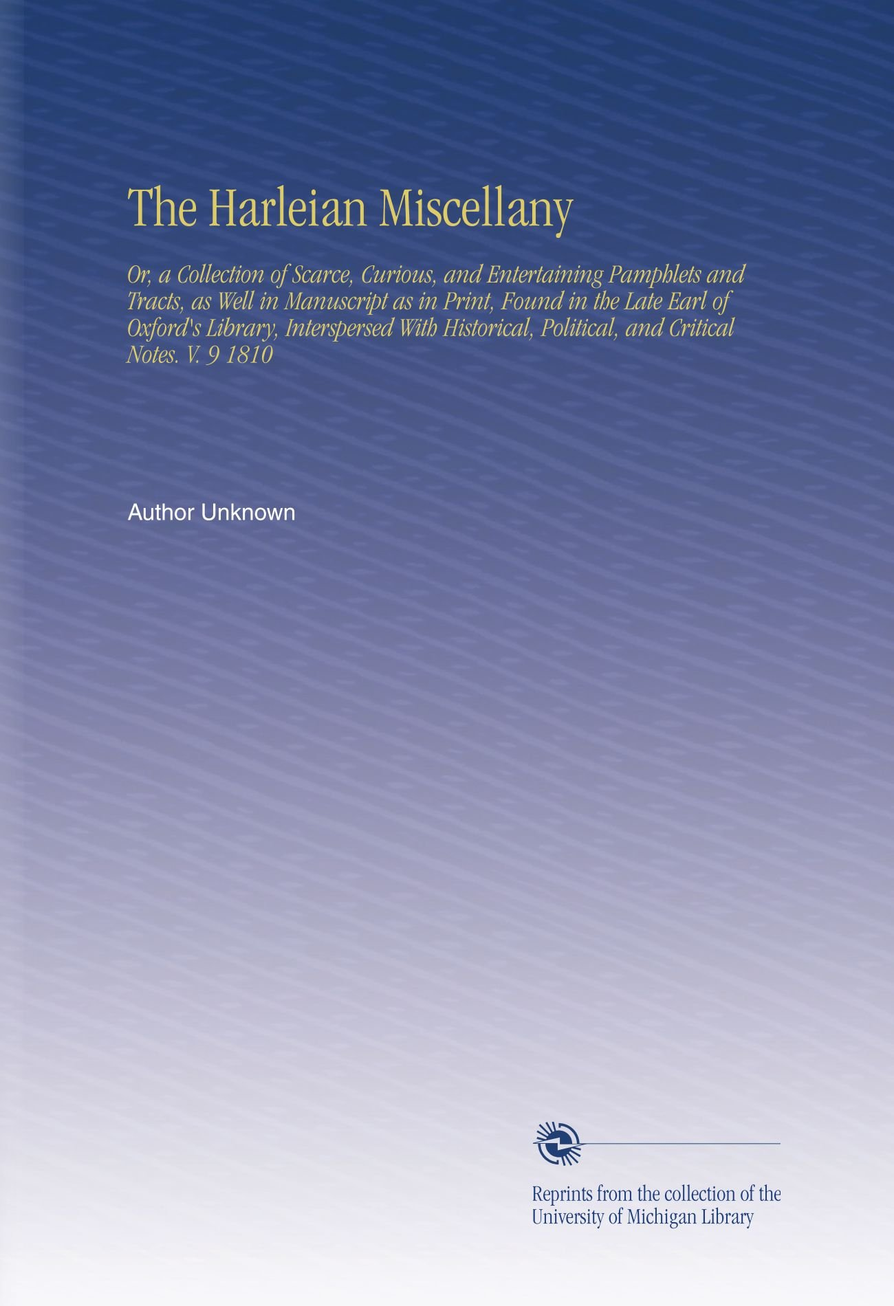 Download The Harleian Miscellany: Or, a Collection of Scarce, Curious, and Entertaining Pamphlets and Tracts, as Well in Manuscript as in Print, Found in the ... Political, and Critical Notes. V. 9 1810 PDF