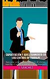 CAPACITACIÓN Y ADIESTRAMIENTO EN LOS CENTROS DE TRABAJO: Guía para cumplir con la obligación de otorgar capacitación y adiestramiento a los trabajadores