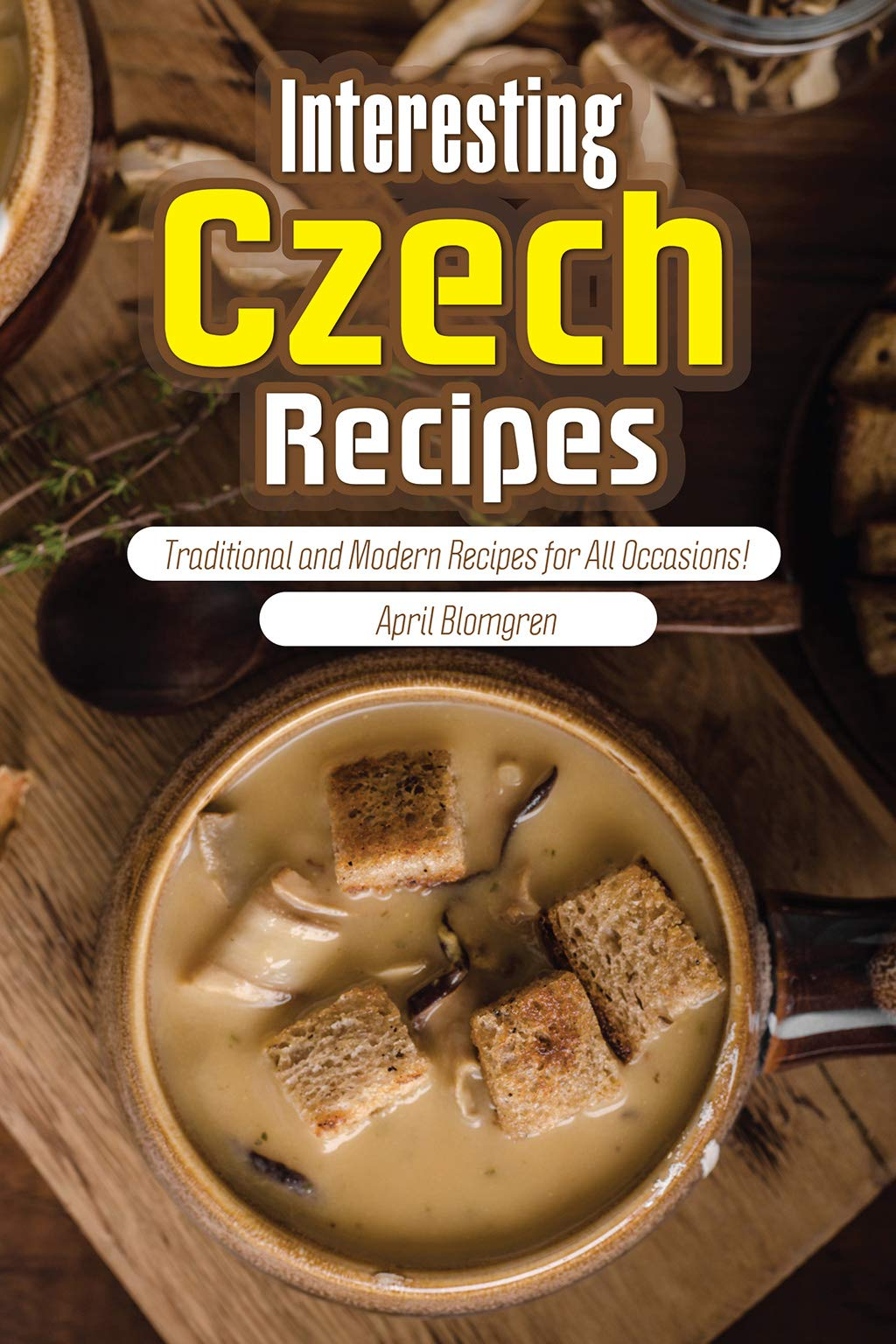 Interesting Czech Recipes  Traditional And Modern Recipes For All Occasions   English Edition