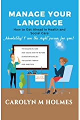MANAGE YOUR LANGUAGE How to Get Ahead in health and Social Care: Absolutely! I am the right person for you! Kindle Edition