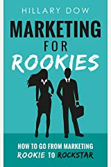 Marketing for Rookies: How to Go From Marketing Rookie to Rockstar Kindle Edition