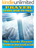 Prayer: Learn how to pray: The Lords prayer teaches us how to pray and talk to God