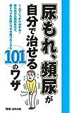 尿もれ、頻尿が自分で治せる101のワザ