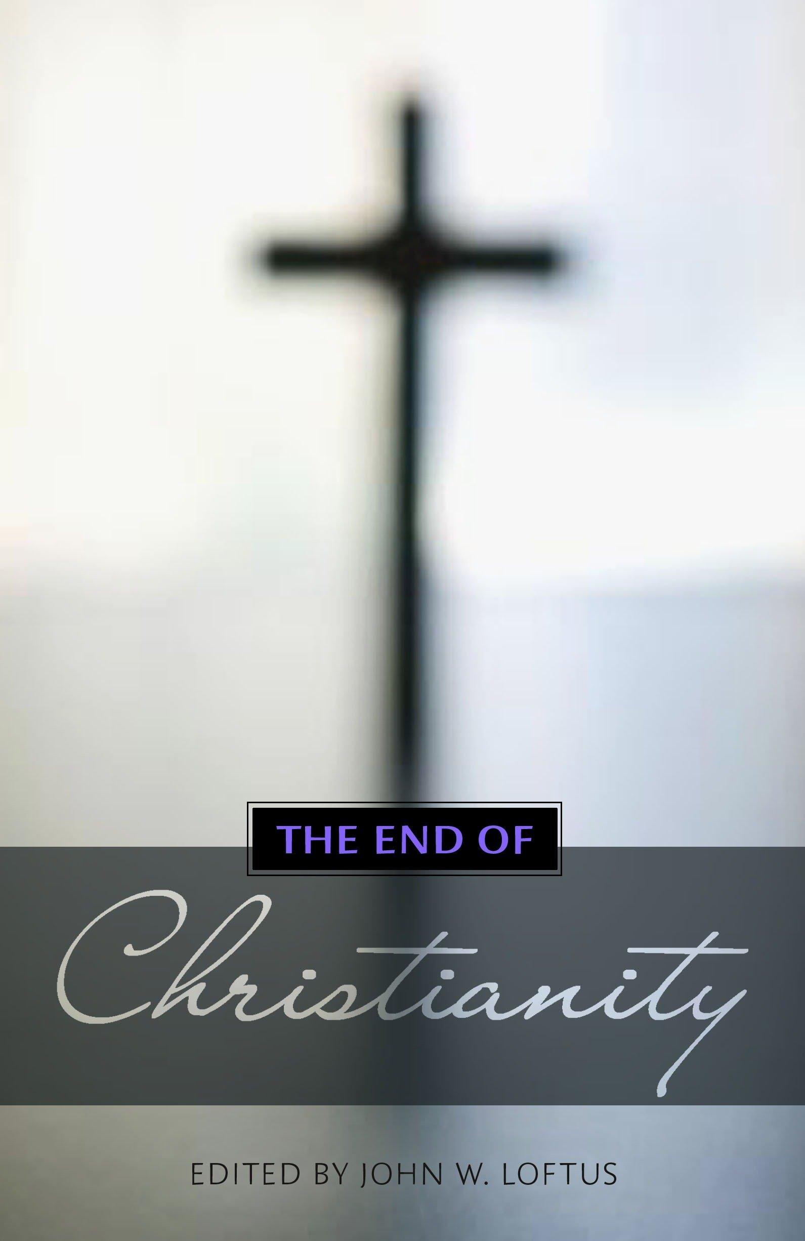 The End Of Christianity John W Loftus 9781616144135 Amazon