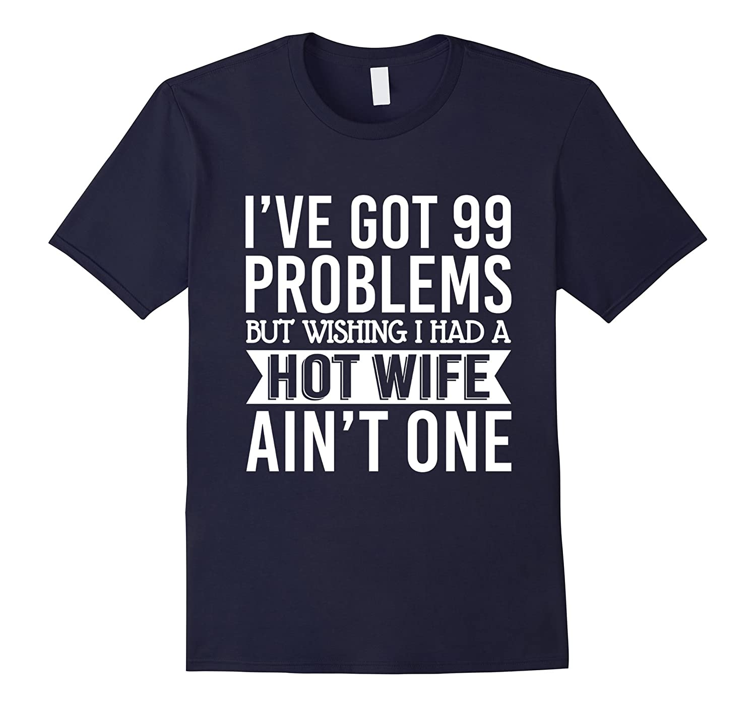 Mens Ive Got 99 Problems But Wishing I Had A Hot Wife Aint One-RT