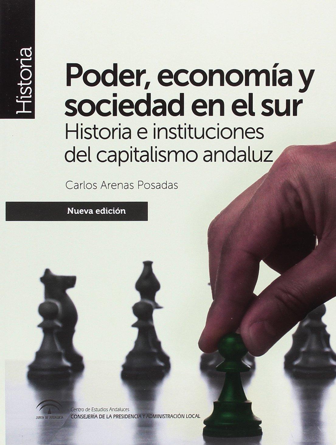 Poder, economía y sociedad en el sur nueva edición : Historia e instituciones del capitalismo andaluz Monografía: Amazon.es: Arenas Posadas, Carlos: Libros