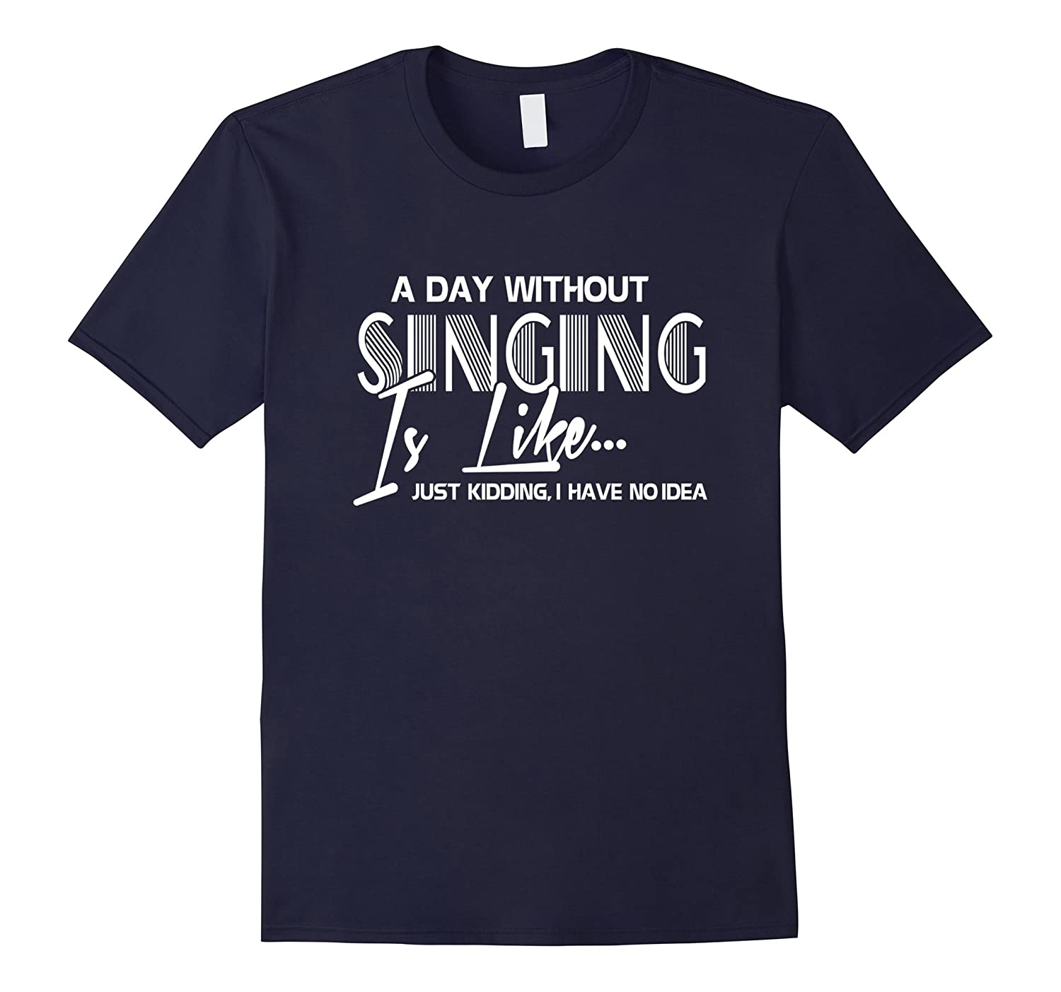 A day without singing - Just Kidding Funny T-Shirt-Art