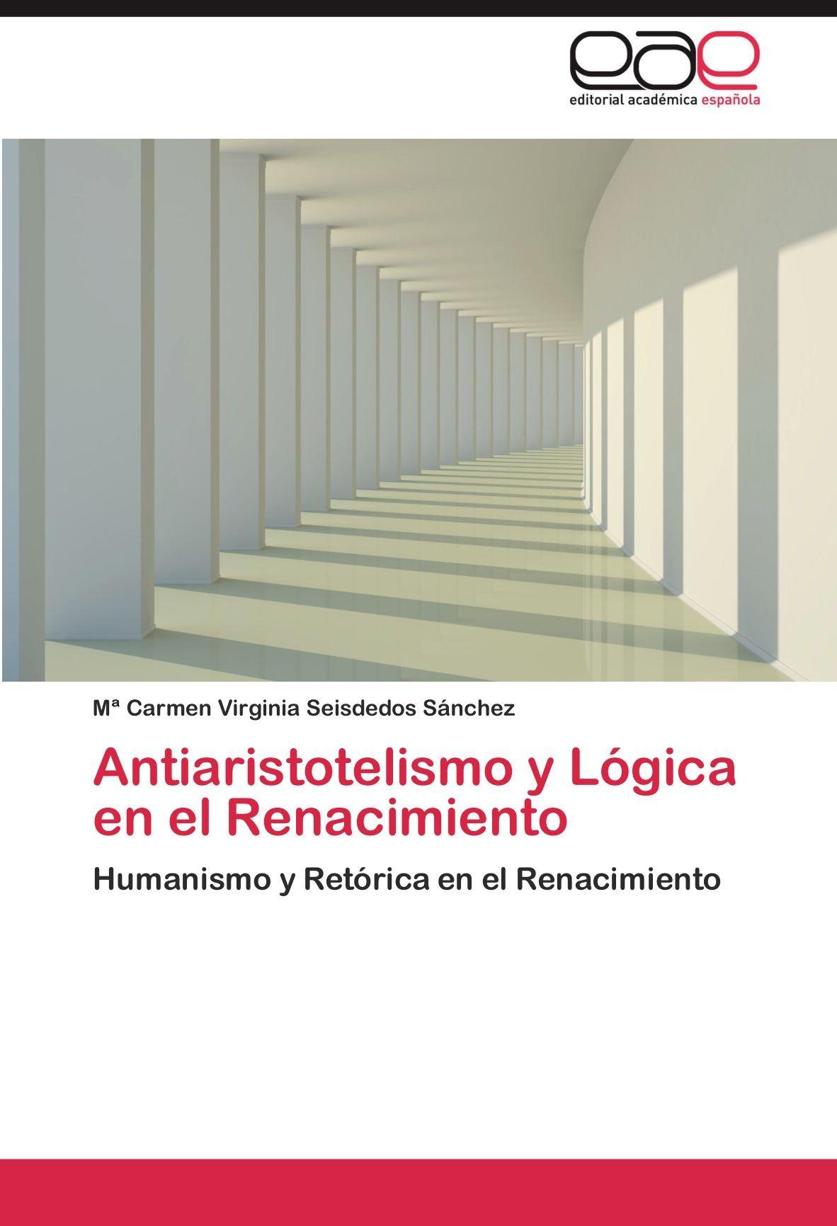 Antiaristotelismo y Lógica en el Renacimiento: Humanismo y Retórica en el Renacimiento: Amazon.es: Seisdedos Sánchez, María Carmen Virginia: Libros