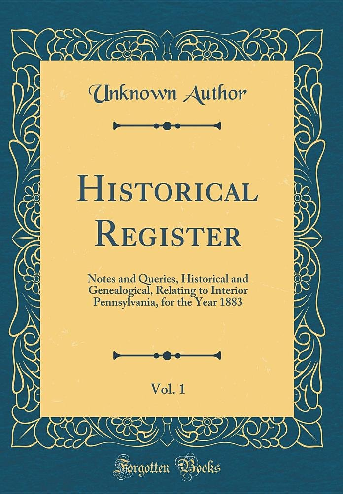 Historical Register, Vol. 1: Notes and Queries, Historical and Genealogical, Relating to Interior Pennsylvania, for the Year 1883 (Classic Reprint) ebook