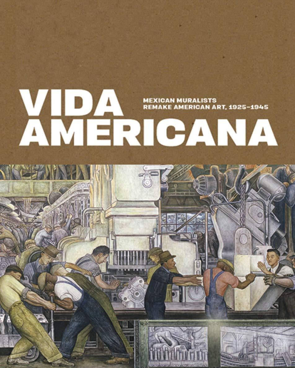Vida Americana: Mexican Muralists Remake American Art, 1925–1945: Haskell, Barbara, Castro, Mark A., Cruz Porchini, Dafne, González Mello, Renato, Guerrero, Marcela, Hemingway, Andrew, Indych-López, Anna, Schuessler, Michael K., DuBois Shaw, Gwendolyn ...