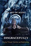 A Witch's Guide to the Art of Aging Disgracefully: Healing Through Bodybuilding and Nutrition