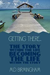Getting There... The Story Within The Life Becoming The Life Within The Story! Paperback