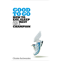 Good to Go: The surprising truth of how to eat, sleep and rest like a champion