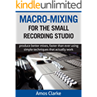 Macro-Mixing for the Small Recording Studio: Produce better mixes, faster than ever using simple techniques that… book cover