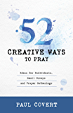 52 Creative Ways to Pray: Ideas for Individuals, Small Groups & Prayer Gatherings
