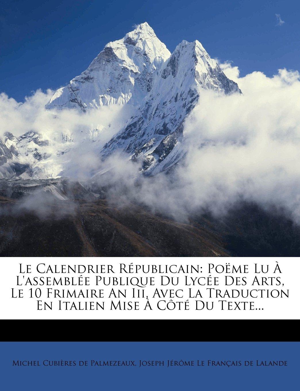 Le Calendrier Republicain: Poeme Lu A L'Assemblee Publique Du Lycee Des Arts, Le 10 Frimaire an III, Avec La Traduction En Italien Mise a Cote Du (French Edition) pdf epub