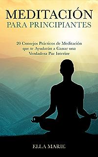 MEDITACIÓN PARA PRINCIPIANTES - 20 Consejos Prácticos de Meditación que te Ayudarán a Ganar una Verdadera