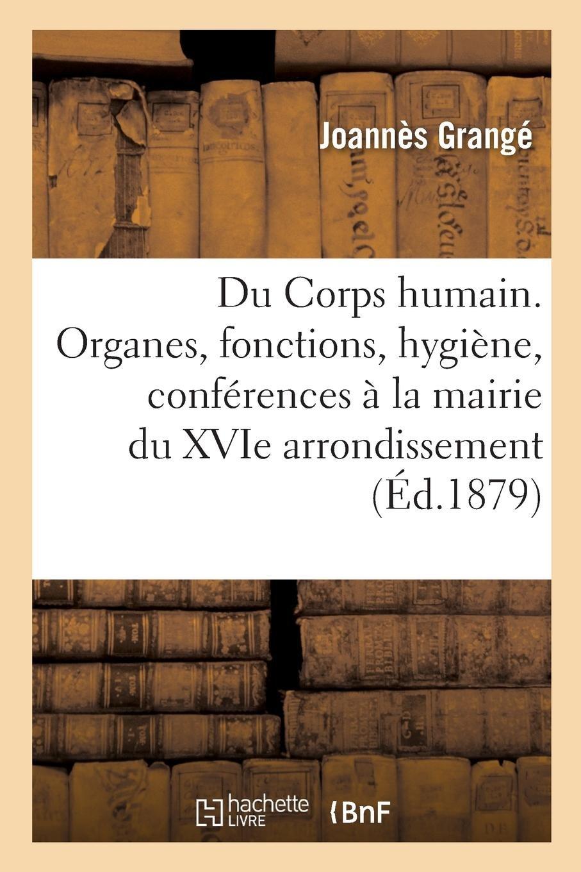 Read Online Du Corps Humain. Organes, Fonctions, Hygiène. Conférences Faites À La Mairie Du Xvie Arrondissement (French Edition) PDF