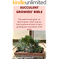 SUCCULENT GROWERS' BIBLE: The explicit book guide on what to grow, when to grow, how to grow and what tools to use in…