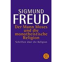 Der Mann Moses und die monotheistische Religion: Schriften über die Religion