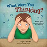 What Were You Thinking?: A Story about Learning to Control Your Impulses (Executive FUNction Book 1)