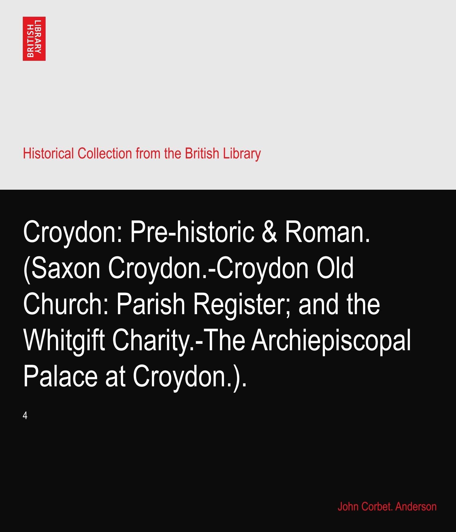 Croydon: Pre-historic & Roman. (Saxon Croydon.-Croydon Old Church: Parish Register; and the Whitgift Charity.-The Archiepiscopal Palace at Croydon.).: 4 pdf