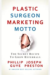 Plastic Surgeon Marketing Motto: The Secret Recipe To Grow Referrals Kindle Edition