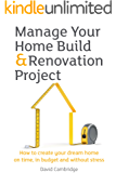Manage Your Home Build & Renovation Project: How to Create Your Dream Home on Time, in Budget and Without Stress