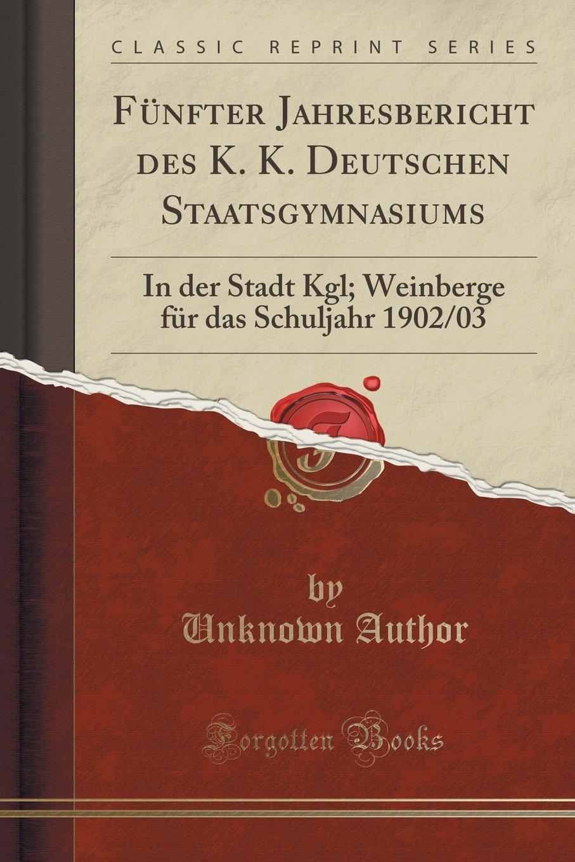 Fünfter Jahresbericht des K. K. Deutschen Staatsgymnasiums: In der Stadt Kgl; Weinberge für das Schuljahr 1902/03 (Classic Reprint)