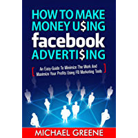 How To Make Money Using Facebook Advertising: An Easy-Guide to Minimize The Work And Maximize Your Profits Using FB…