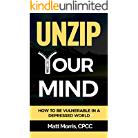 Unzip Your Mind: How to Be Vulnerable In a Depressed World (Overcome Depression, Complex PTSD, Master Your Emotions, Addiction, Anxiety, Anger, Panic, and Worry) (Vulnerability) (Mindfulness Book 1)