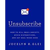 Unsubscribe: How to Kill Email Anxiety, Avoid Distractions and Get REAL Work Done