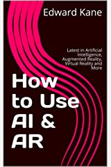 How to Use AI & AR: Latest in Artificial Intelligence, Augmented Reality, Virtual Reality and More Kindle Edition
