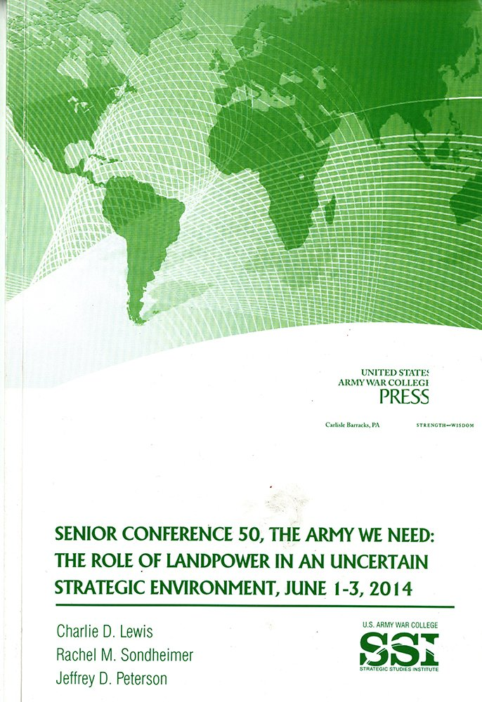 Read Online Senior Conference 50, the Army We Need: The Role of Landpower in an Uncertain Strategic Environment, June 1-3, 2014 pdf