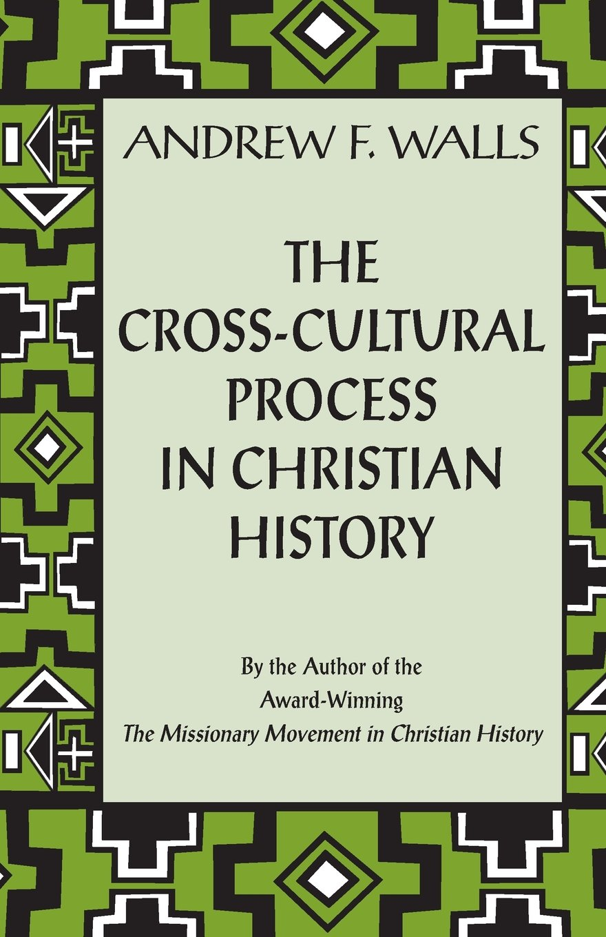 the cross cultural process in christian history studies in the the cross cultural process in christian history studies in the transmission and appropriation of faith andrew f walls 9781570753732 amazon com books