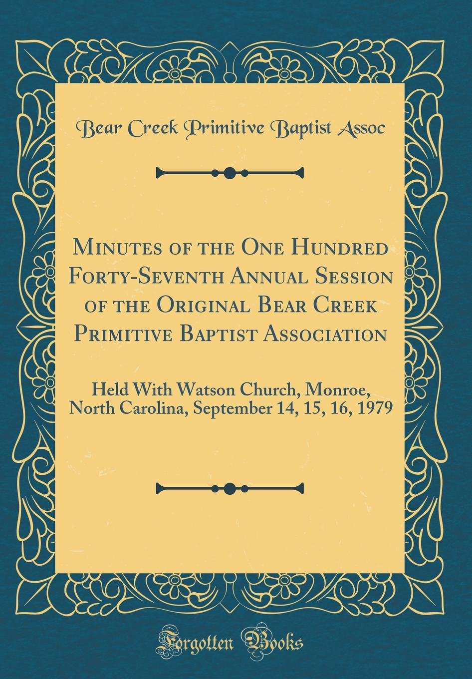 Minutes of the One Hundred Forty-Seventh Annual Session of the Original Bear Creek Primitive Baptist Association: Held with Watson Church, Monroe, ... September 14, 15, 16, 1979 (Classic Reprint) pdf