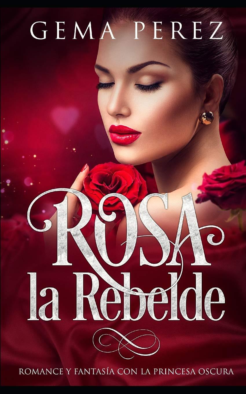 Rosa la Rebelde: Romance y Fantasía con la Princesa Oscura Novela Romántica y Erótica: Amazon.es: Gema Perez: Libros