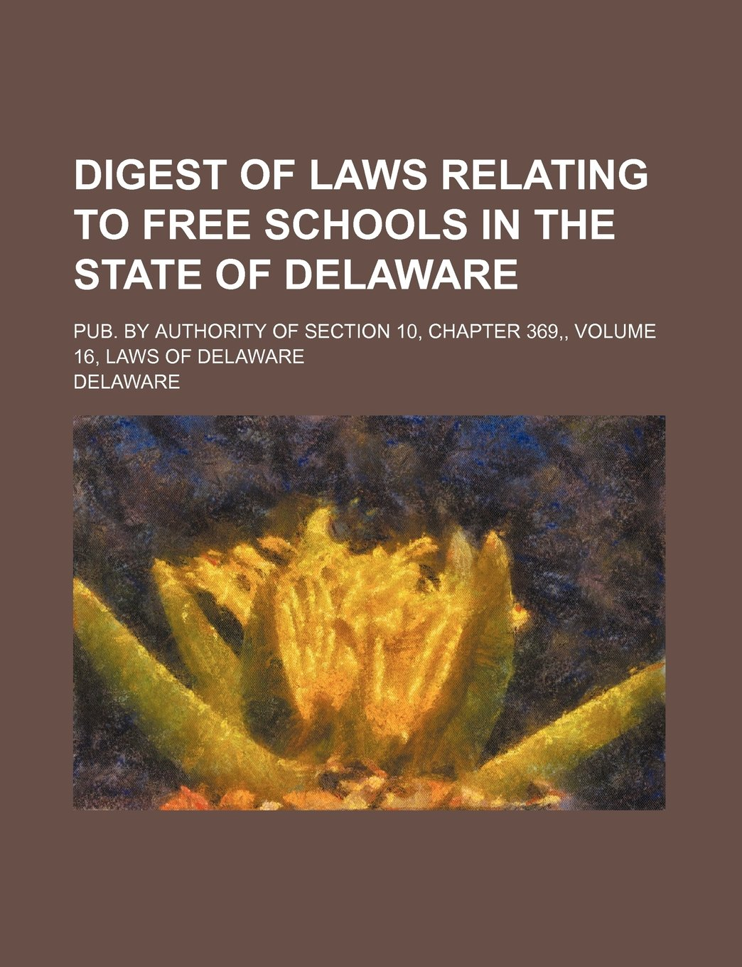 Download Digest of Laws Relating to Free Schools in the State of Delaware; Pub. by Authority of Section 10, Chapter 369, Volume 16, Laws of Delaware pdf