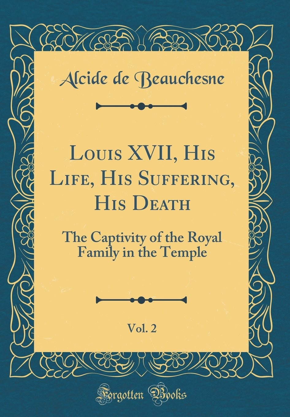 Louis XVII, His Life, His Suffering, His Death, Vol  2: The