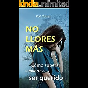 NO LLORES MÁS: Cómo superar la muerte de un ser querido (Spanish Edition)