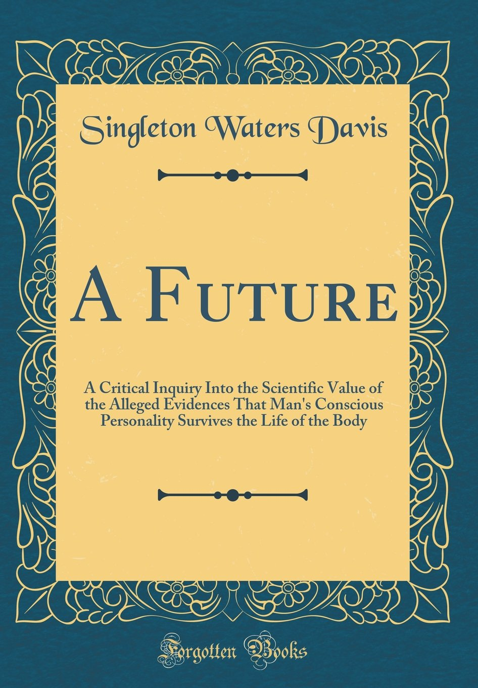 Download A Future: A Critical Inquiry Into the Scientific Value of the Alleged Evidences That Man's Conscious Personality Survives the Life of the Body (Classic Reprint) pdf