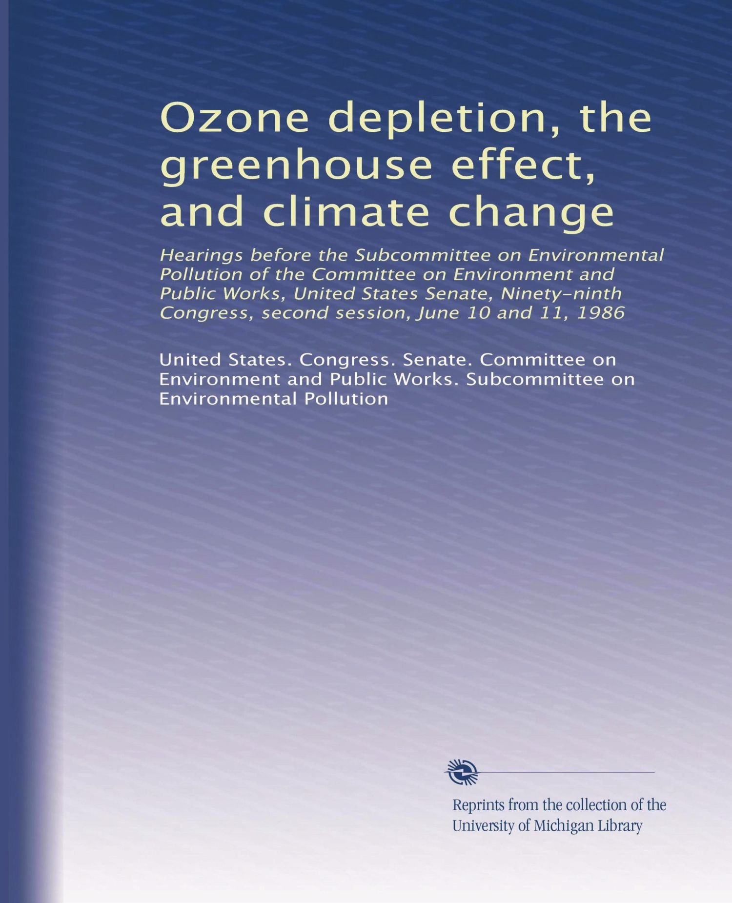 Ozone depletion, the greenhouse effect, and climate change: Hearings before the Subcommittee on Environmental Pollution of the Committee on ... second session, June 10 and 11, 1986