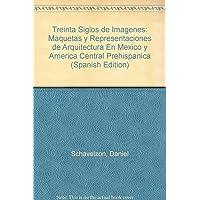 Treinta Siglos de Imagenes: Maquetas y Representaciones de Arquitectura En Mexico y America Central Prehispanica (Spanish Edition)