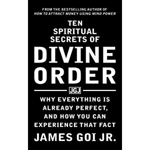 Ten Spiritual Secrets of Divine Order: Why Everything Is Already Perfect and How You Can Experience That Fact